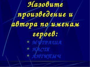 Назовите произведение и автора по именам героев: МИТРАША НАСТЯ АНТИПЫЧ
