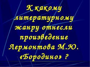 К какому литературному жанру отнесли произведение Лермонтова М.Ю. «Бородино» ?