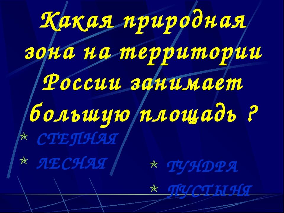 Какая природная зона на территории России занимает большую площадь ? СТЕПНАЯ...