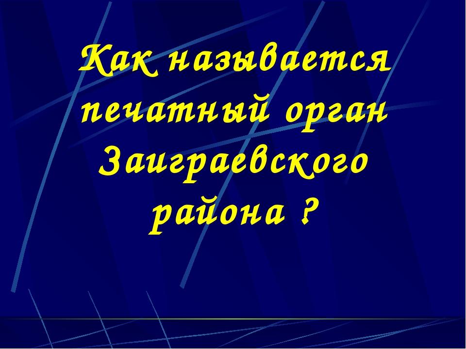 Как называется печатный орган Заиграевского района ?