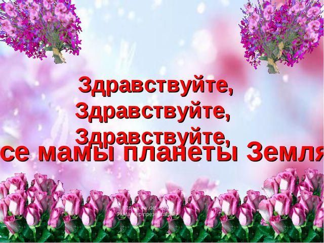 Здравствуйте, Здравствуйте, Здравствуйте, Все мамы планеты Земля! http://www....
