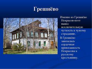 Грешнёво Именно из Грешнёво Некрасов-поэт вынес исключительную чуткость к чуж