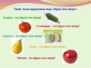 Также была предложена игра «Фрукт или овощ?» Огурец – это фрукт или овощ? А п