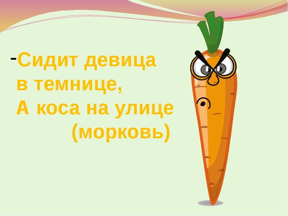 Сидит девица в темнице, А коса на улице (морковь)