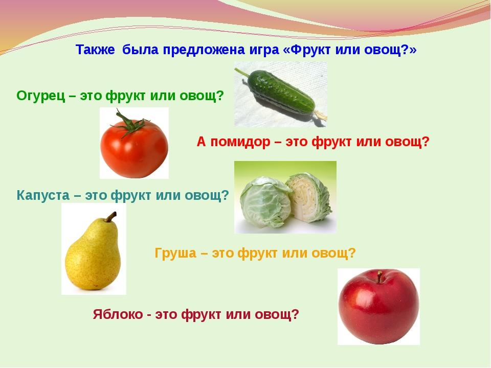 Также была предложена игра «Фрукт или овощ?» Огурец – это фрукт или овощ? А п...