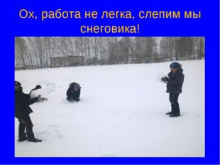 Ох, работа не легка, слепим мы снеговика!