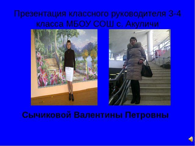 Презентация классного руководителя 3-4 класса МБОУ СОШ с. Акуличи Сычиковой В...