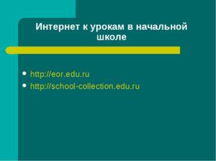 Интернет к урокам в начальной школе http://eor.edu.ru http://school-collectio