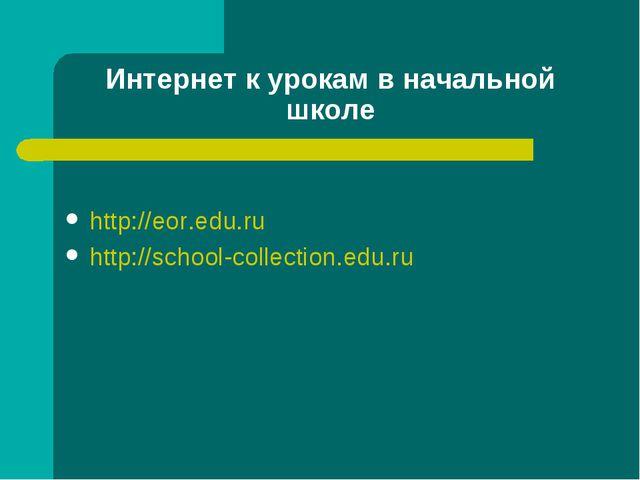Интернет к урокам в начальной школе http://eor.edu.ru http://school-collectio...
