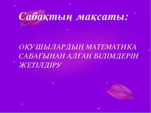 Сабақтың мақсаты: ОҚУШЫЛАРДЫҢ МАТЕМАТИКА САБАҒЫНАН АЛҒАН БІЛІМДЕРІН ЖЕТІЛДІРУ