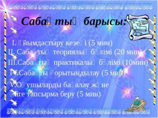 Сабақтың барысы: І. Ұйымдастыру кезеңі (5 мин) II. Сабақтың теориялық бөлімі
