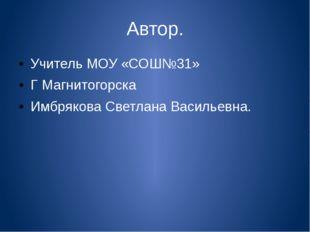 Автор. Учитель МОУ «СОШ№31» Г Магнитогорска Имбрякова Светлана Васильевна.