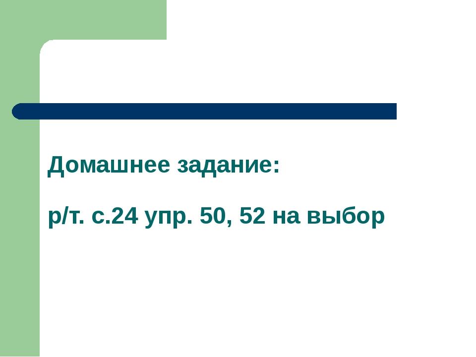 Домашнее задание: р/т. с.24 упр. 50, 52 на выбор