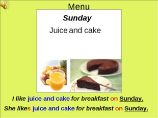 Menu Sunday Juice and cake I like juice and cake for breakfast on Sunday. She
