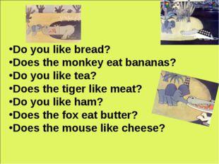 Do you like bread? Does the monkey eat bananas? Do you like tea? Does the tig