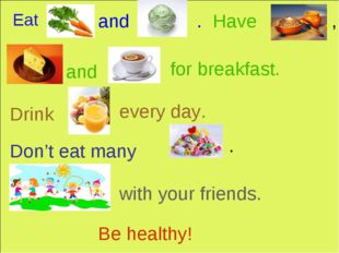 Eat and . Have , and for breakfast. Drink every day. Don't eat many . with yo