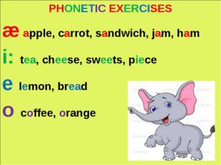 PHONETIC EXERCISES æ apple, carrot, sandwich, jam, ham i: tea, cheese, sweet