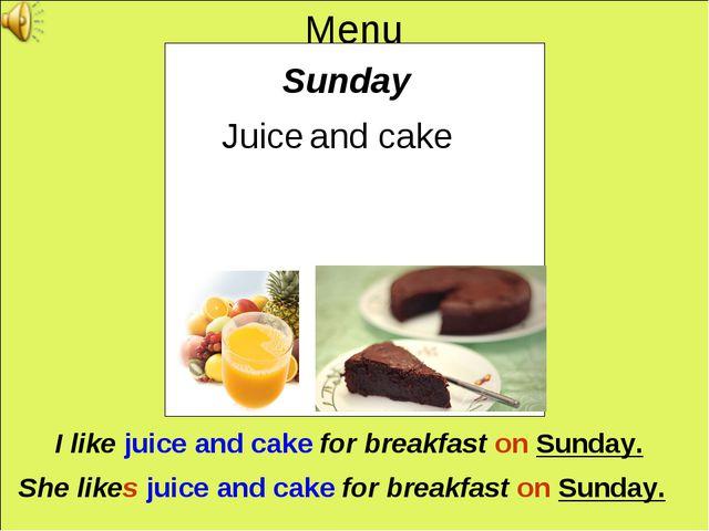 Menu Sunday Juice and cake I like juice and cake for breakfast on Sunday. She...