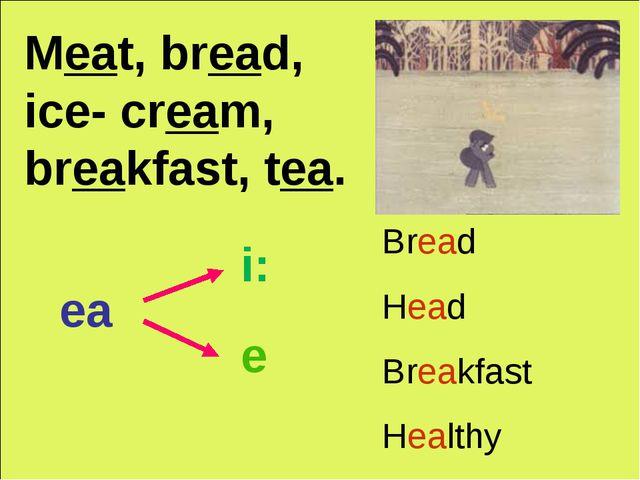 Meat, bread, ice- cream, breakfast, tea. ea i: e Bread Head Breakfast Healthy