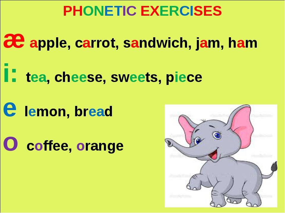 PHONETIC EXERCISES æ apple, carrot, sandwich, jam, ham i: tea, cheese, sweet...