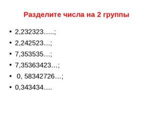Разделите числа на 2 группы 2,232323…..; 2,242523…; 7,353535…; 7,35363423…; 0