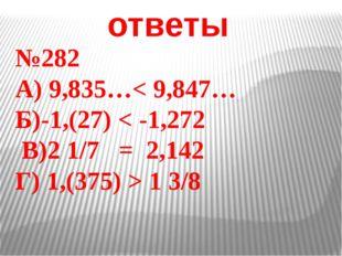 ответы №282 А) 9,835…< 9,847… Б)-1,(27) < -1,272 В)2 1/7 = 2,142 Г) 1,(375) >