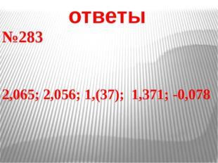 ответы №283 2,065; 2,056; 1,(37); 1,371; -0,078