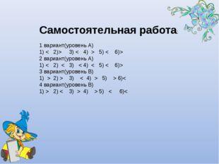Самостоятельная работа: 1 вариант(уровень А) 1) < 2)> 3) < 4) > 5) < 6)> 2 ва