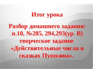 Итог урока Разбор домашнего задания: п.10, №285, 294,293(ур. В) творческое за