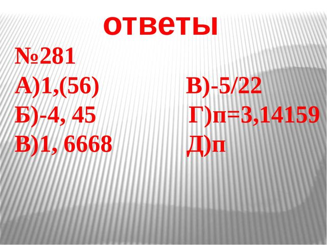 ответы №281 А)1,(56) В)-5/22 Б)-4, 45 Г)п=3,14159 В)1, 6668 Д)п