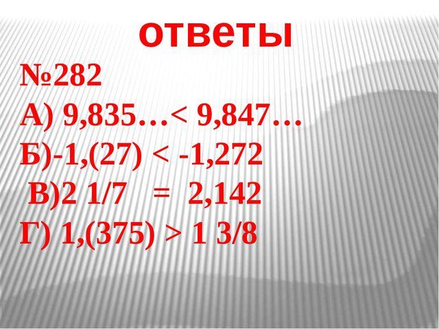 ответы №282 А) 9,835…< 9,847… Б)-1,(27) < -1,272 В)2 1/7 = 2,142 Г) 1,(375) >...
