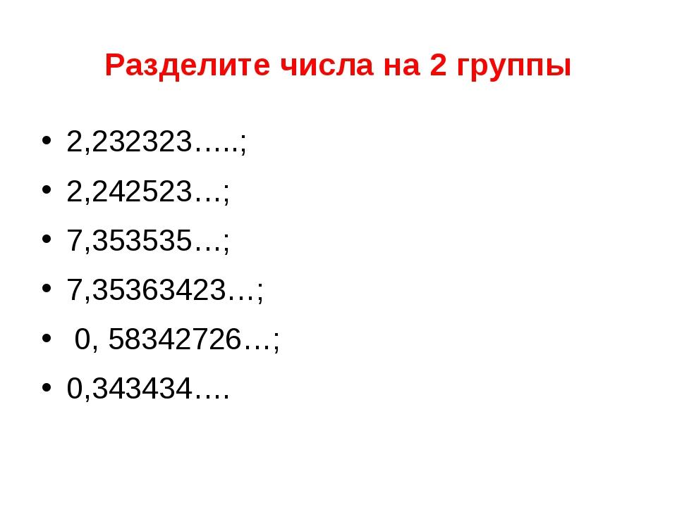 Разделите числа на 2 группы 2,232323…..; 2,242523…; 7,353535…; 7,35363423…; 0...