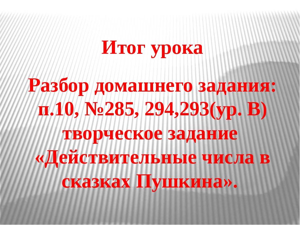 Итог урока Разбор домашнего задания: п.10, №285, 294,293(ур. В) творческое за...