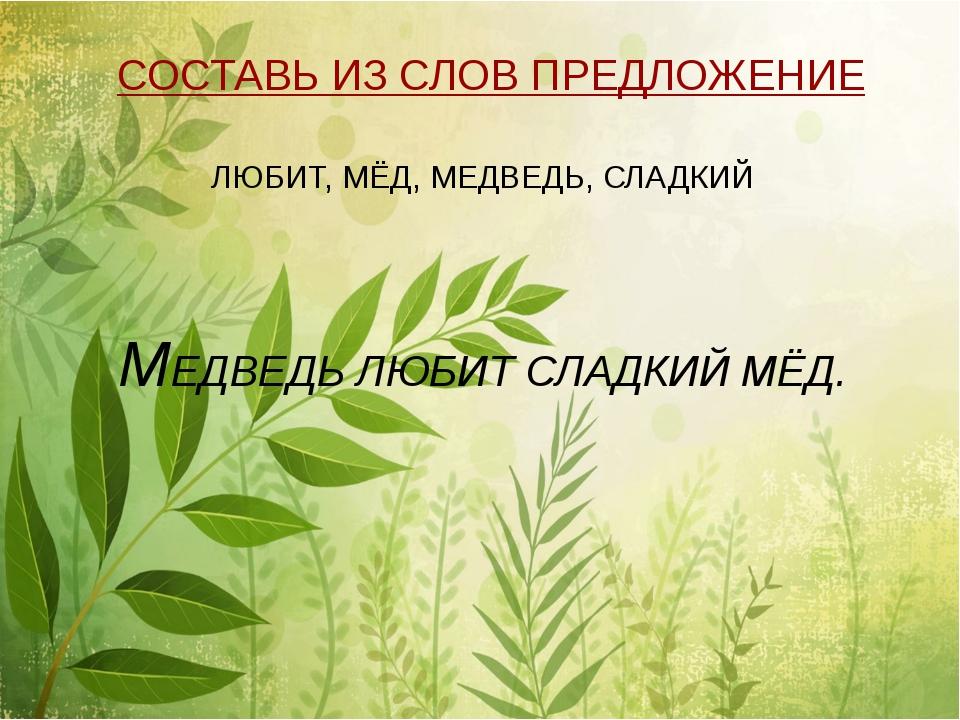 СОСТАВЬ ИЗ СЛОВ ПРЕДЛОЖЕНИЕ ЛЮБИТ, МЁД, МЕДВЕДЬ, СЛАДКИЙ МЕДВЕДЬ ЛЮБИТ СЛАДК...