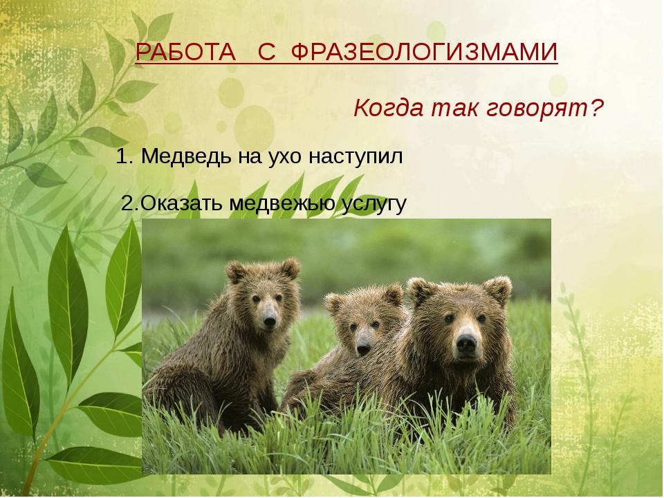 РАБОТА С ФРАЗЕОЛОГИЗМАМИ Когда так говорят? 1. Медведь на ухо наступил 2.Ока...