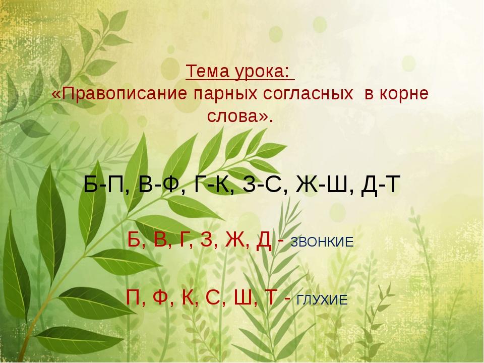 Тема урока: «Правописание парных согласных в корне слова». Б-П, В-Ф, Г-К, З-...