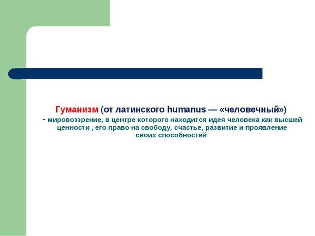 Гуманизм (от латинского humanus — «человечный») - мировоззрение, в центре кот...