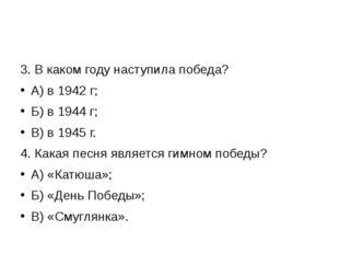 3. В каком году наступила победа? А) в 1942 г; Б) в 1944 г; В) в 1945 г. 4.