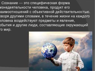 Сознание — это специфическая форма жизнедеятельности человека, продукт его в