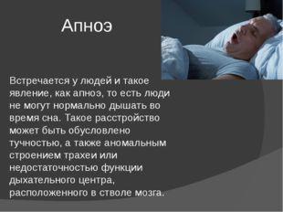 Апноэ Встречается у людей и такое явление, как апноэ, то есть люди не могут н