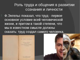Роль труда и общения в развитии сознания и личности Ф.Энгельс показал, что т