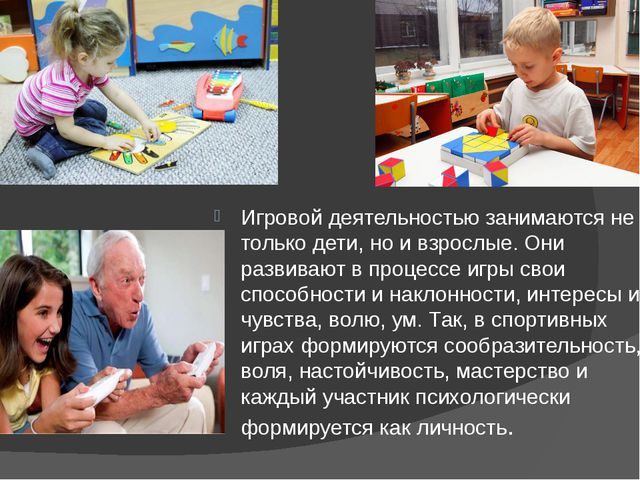 Игровой деятельностью занимаются не только дети, но и взрослые. Они развивают...