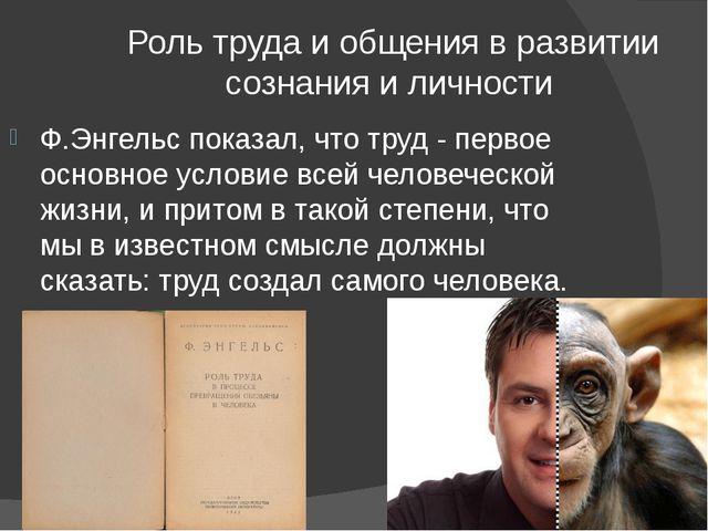 Роль труда и общения в развитии сознания и личности Ф.Энгельс показал, что т...