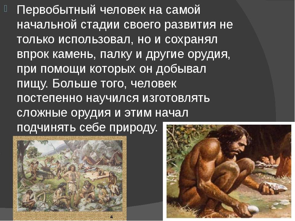 Первобытный человек на самой начальной стадии своего развития не только испол...