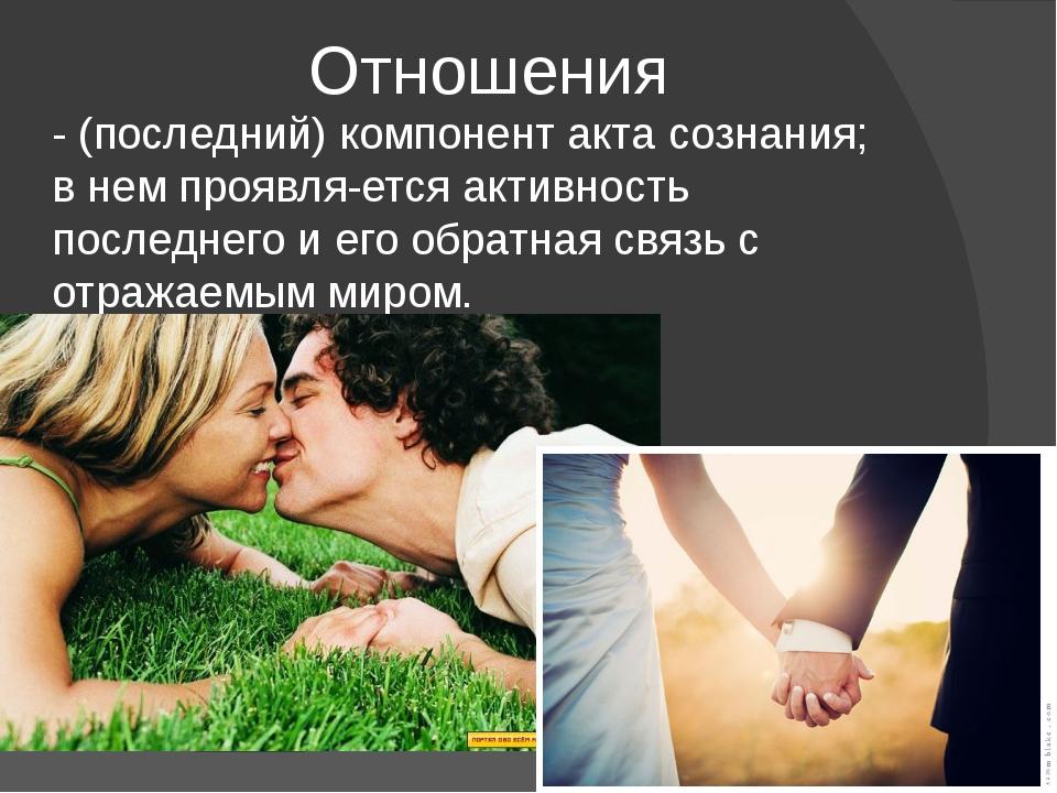 Отношения - (последний) компонент акта сознания; в нем проявляется активност...