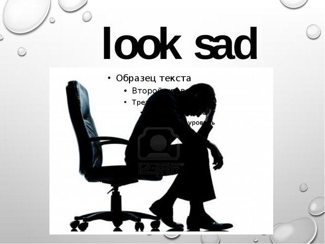 look sad