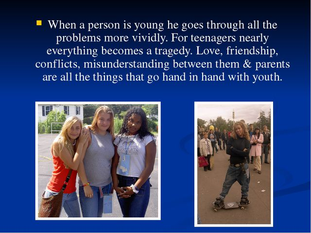 When a person is young he goes through all the problems more vividly. For tee...