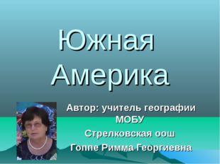 Южная Америка Автор: учитель географии МОБУ Стрелковская оош Гоппе Римма Геор