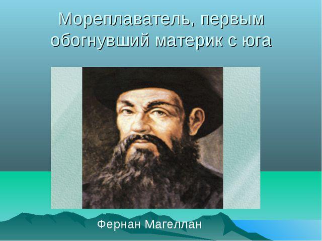 Мореплаватель, первым обогнувший материк с юга Фернан Магеллан
