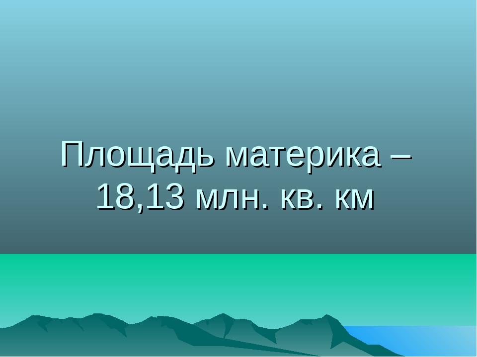 Площадь материка – 18,13 млн. кв. км